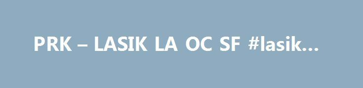 PRK – LASIK LA OC SF #lasik #sf http://mississippi.nef2.com/prk-lasik-la-oc-sf-lasik-sf/  # You have many options when it comes to vision correction. Please call 1-888-539-2211 to schedule a free consultation with our knowledgeable staff. Typically used to treat : PRK (Photorefractive Keratectomy) PRK completely removes the corneal epithelium, in order to gain access to the corneal stroma PRK. or Photorefractice Keratectomy, is a vision correction technique similar to LASEK that removes the…