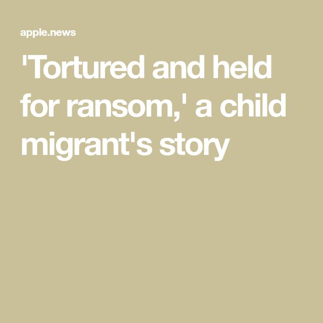 'Tortured and held for ransom,' a child migrant's story
