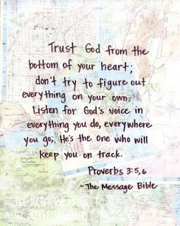 Proverbs 3:5-6 (The Message)  Trust God from the bottom of your heart; don't try to figure out everything on your own. Listen for God's voice in everything you do, everywhere you go. He's the One who will keep you on track.