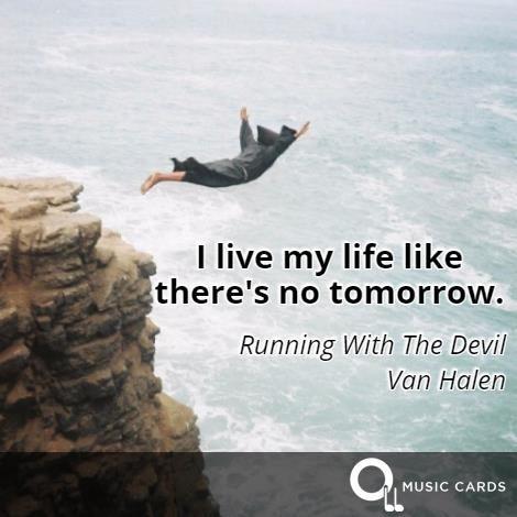 """I live my life like there's no tomorrow"" #MondayMotivation #ValHalen #Inspiration #Quote http://musiccards.co/lyrics/van-halen/i-live-my-life-like-theres-no-tomorrow/47"