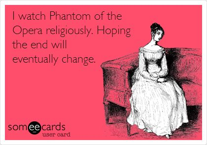 I watch Phantom of the Opera religiously. Hoping the end will eventually change.