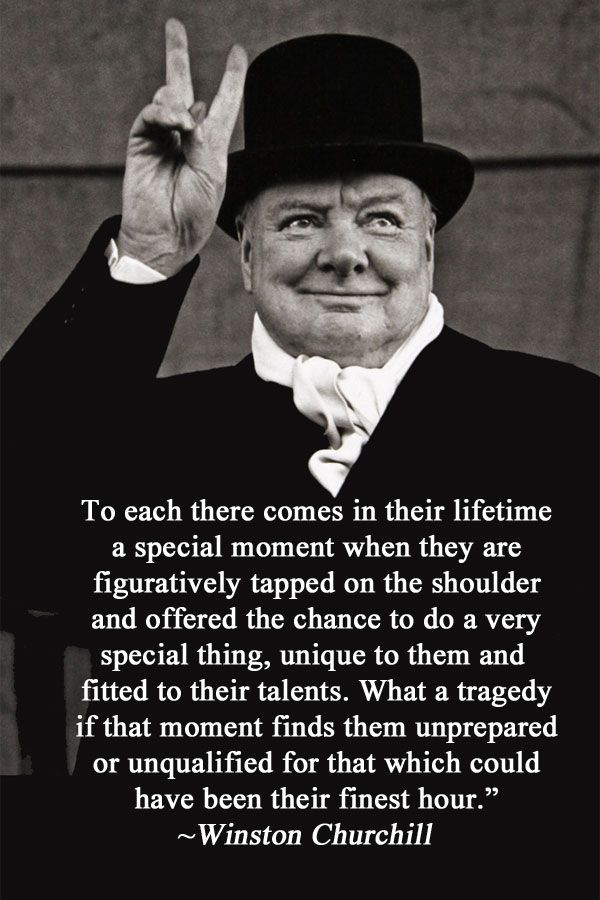 "Winston Churchill: ""To each there comes in their lifetime a special moment when they are figuratively tapped on the shoulder and offered the chance to do a very special thing, unique to them and fitted to their talents. What a tragedy if that moment finds them unprepared or unqualified for that which could have been their finest hour."""