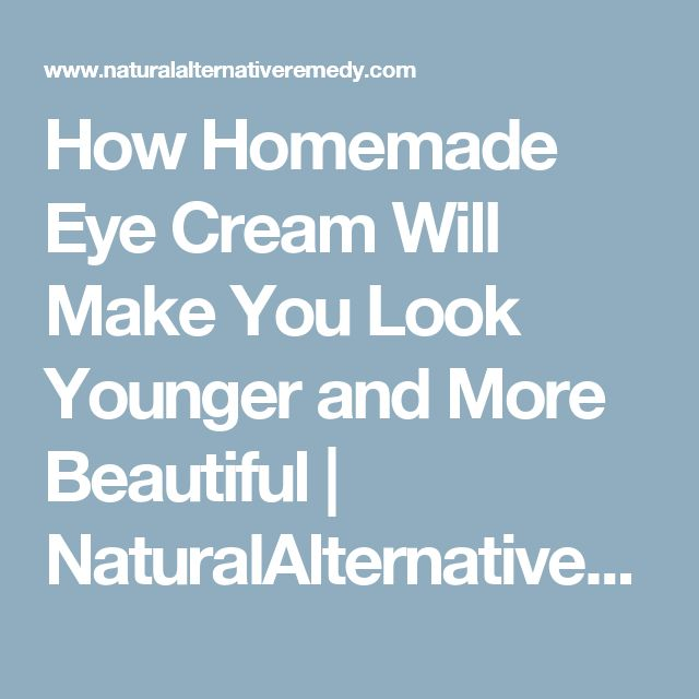How Homemade Eye Cream Will Make You Look Younger and More Beautiful | NaturalAlternativeRemedy