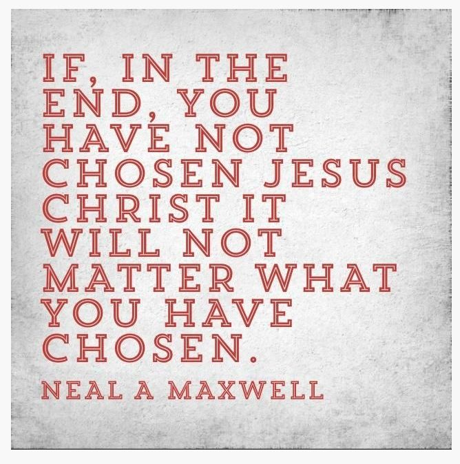 """""""If, in the end, you have not chosen Jesus Christ it will not matter what you have chosen."""" - Neal A Maxwell [An Apostle of the Lord]"""