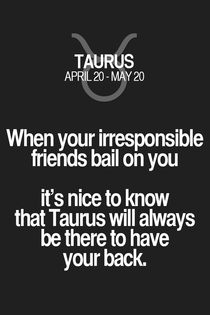 When your irresponsible friends bail on you it's nice to know that Taurus will always be there to have your back. Taurus | Taurus Quotes | Taurus Zodiac Signs