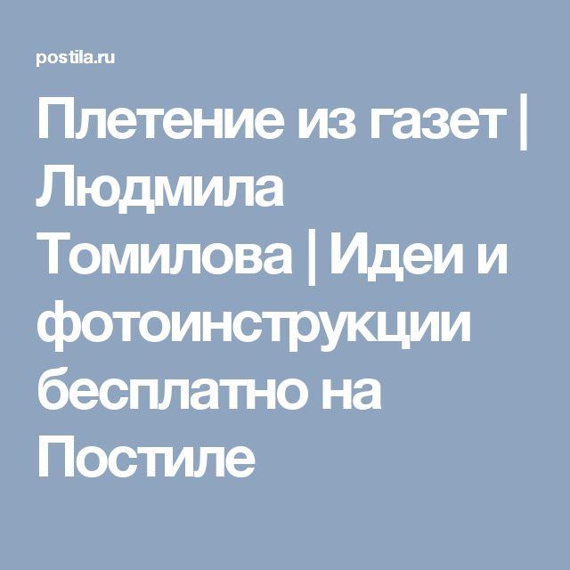 Плетение из газет | Людмила Томилова | Идеи и фотоинструкции бесплатно на Постиле