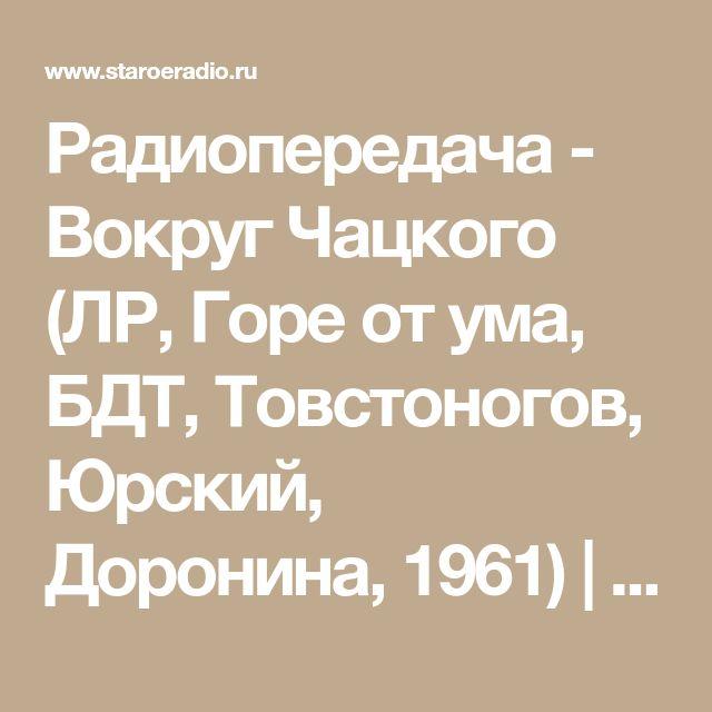 Радиопередача - Вокруг Чацкого (ЛР, Горе от ума, БДТ, Товстоногов, Юрский, Доронина, 1961) | Старое Радио