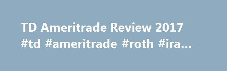 TD Ameritrade Review 2017 #td #ameritrade #roth #ira #review http://answer.nef2.com/td-ameritrade-review-2017-td-ameritrade-roth-ira-review/  # TD Ameritrade Review TD Ameritrade offers a variety of investment options and IRA services. The company offers the most common IRAs, including traditional IRA, Roth IRA, SEP IRA and SIMPLE IRA. If you have a 401(k) that you are planning to cash out, you can instead choose a rollover IRA. A rollover IRA helps you avoid taxes and cash distribution…