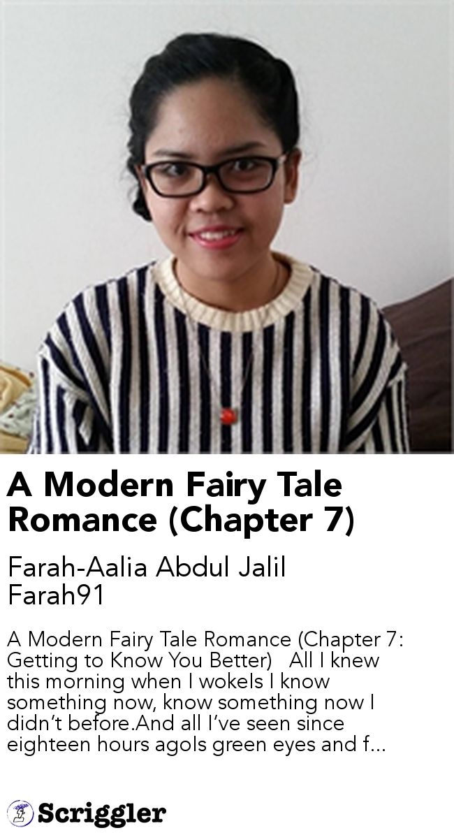 A Modern Fairy Tale Romance (Chapter 7) by Farah-Aalia Abdul Jalil Farah91 https://scriggler.com/detailPost/story/41679 A Modern Fairy Tale Romance (Chapter 7: Getting to Know You Better)   All I knew this morning when I wokeIs I know something now, know something now I didn't before.And all I've seen since eighteen hours agoIs green eyes and f...