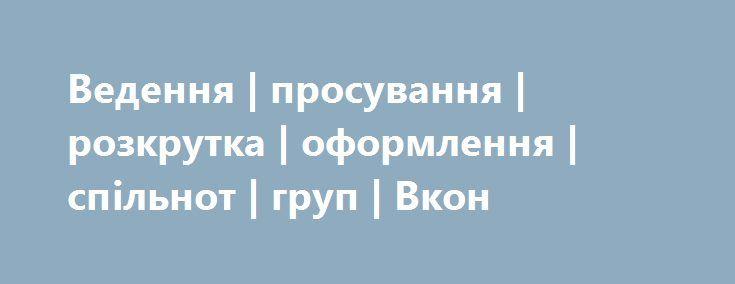 https://www.olx.ua/uk/obyavlenie/vedennya-prosuvannya-rozkrutka-oformlennya-splnot-grup-vkon-IDowQuK.html  Ведення   просування   розкрутка   оформлення   спільнот   груп   Вкон