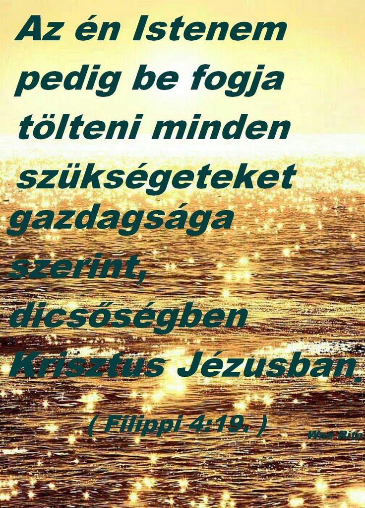 Az én Istenem pedig be fogja tölteni minden szükségeteket gazdagsága szerint, dicsőségben Krisztus Jézusban. Filippi 4:19. - Wolfné Rita - Google+