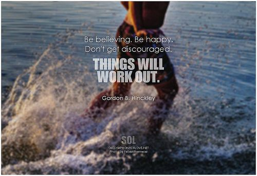Be believing. Be happy. Don't get discouraged. Things will work out. - Gordon B. Hinckley #faith #quotes #quoteoftheday #quotestoliveby #inspiration #inspirationalquotes #inspirational #picturequotes #pictures #pictureoftheday