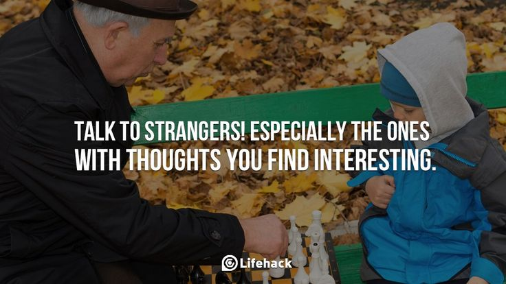 Talk to Strangers!    Talk to strangers! Especially the ones with thoughts you find interesting.