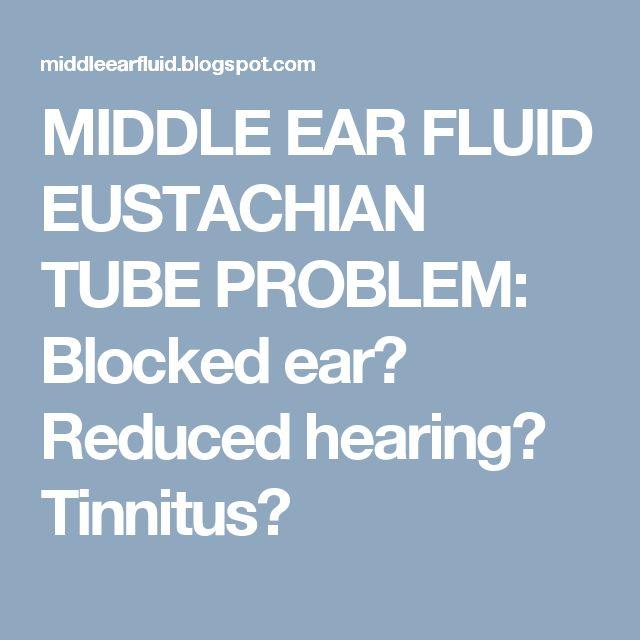 MIDDLE EAR FLUID EUSTACHIAN TUBE PROBLEM: Blocked ear? Reduced hearing? Tinnitus?
