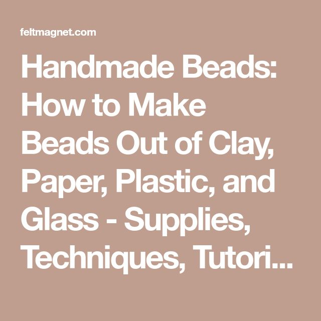 Handmade Beads: How to Make Beads Out of Clay, Paper, Plastic, and Glass - Supplies, Techniques, Tutorials, and More | FeltMagnet
