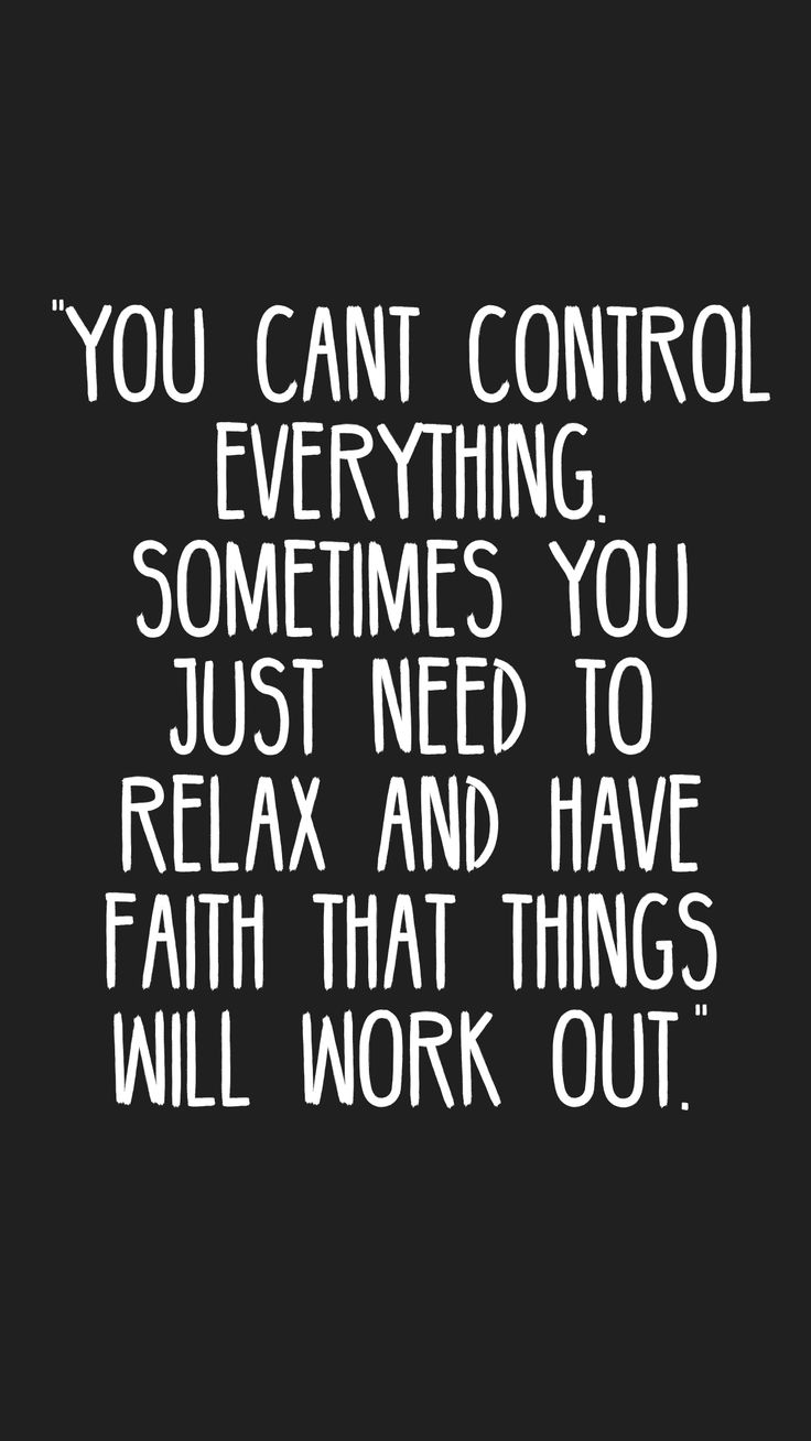 """You cant control everything. Sometimes you just need to relax and have faith that things will work out."""