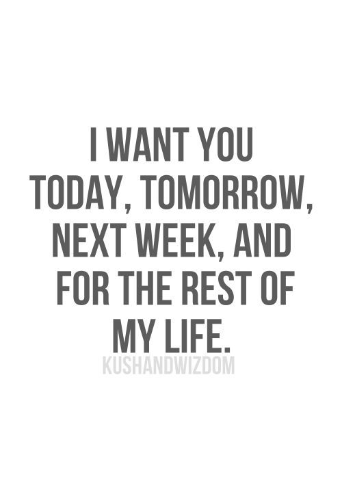 I Want You Today Tomorrow Next Week And For The Rest Of My Life