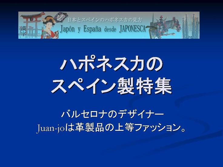 Seleccion de japonesca de productos made in spain. Diseñador de moda en piel Juan Jo.  スペイン製レザーファッションデザイナーjuan jo.ハポネスカのスペイン製特集。