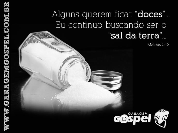 Vós sois o sal da terra; e se o sal for insípido, com que se há de salgar? Para nada mais presta senão para se lançar fora, e ser pisado pelos homens. Mateus 5:13