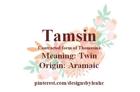 Baby Girl Name: Tamsin. (Contracted form of Thomasina). Meaning: Twin. Origin: Aramaic.