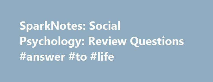 SparkNotes: Social Psychology: Review Questions #answer #to #life http://health.nef2.com/sparknotes-social-psychology-review-questions-answer-to-life/  #psychology questions and answers # Social Psychology 1. Suppose Jessica severely sprains her ankle after stumbling off a curb and has trouble walking. Would a social psychologist expect her to be more likely to get help on a street in New York City or on a small side street in rural Wyoming? Why? Social psychology research suggests that…