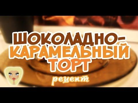 Шоколадно-карамельный торт - кулинарный рецепт