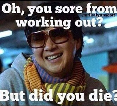 Oh, sore from working out? But did you die? Make sure to say it in his voice, even funnier!