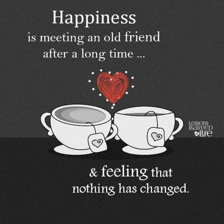Happiness is meeting an old friend after a long time... & feeling that nothing has changed.