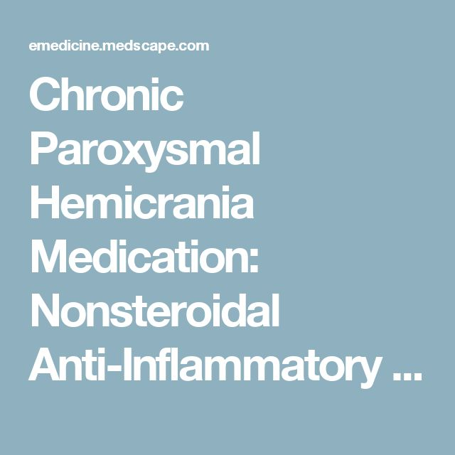 Chronic Paroxysmal Hemicrania Medication: Nonsteroidal Anti-Inflammatory Drugs (NSAIDs), Calcium Channel Blockers, Corticosteroids, Carbonic Anhydrase Inhibitors, Anticonvulsants, Other
