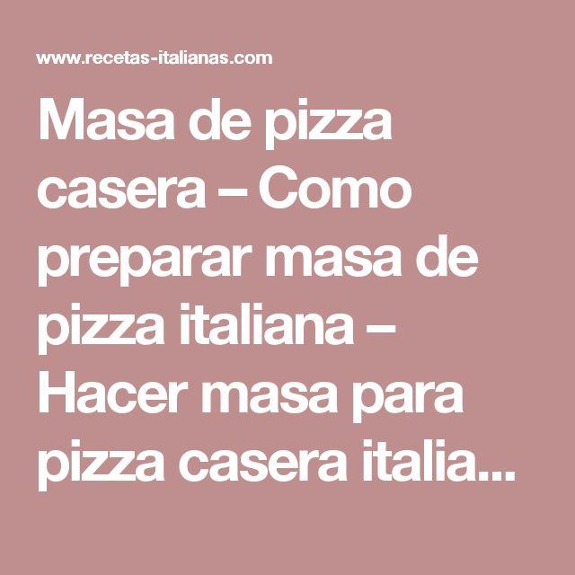 Masa de pizza casera – Como preparar masa de pizza italiana – Hacer masa para pizza casera italiana  –  Recetas italianas, recetas de cocina italiana en espanol