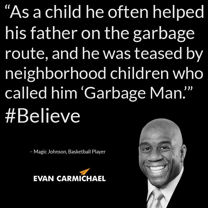 """""""As a child he often helped his father on the garbage route, and he was teased by neighborhood children who called him 'Garbage Man.'"""" – Magic Johnson #Believe  - http://www.evancarmichael.com/blog/2014/10/25/child-often-helped-father-garbage-route-teased-neighborhood-children-called-garbage-man-magic-johnson-believe/"""
