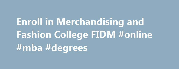 Enroll in Merchandising and Fashion College FIDM #online #mba #degrees http://degree.nef2.com/enroll-in-merchandising-and-fashion-college-fidm-online-mba-degrees/  #fashion merchandising degree # Merchandising & Marketing At one of the top fashion marketing schools in the country, students learn from industry pros who provide mentorship, access to an incredible wealth of knowledge, and valuable networking connections. Executives from companies like Nordstrom, Bloomingdale's, and Guess? Inc…