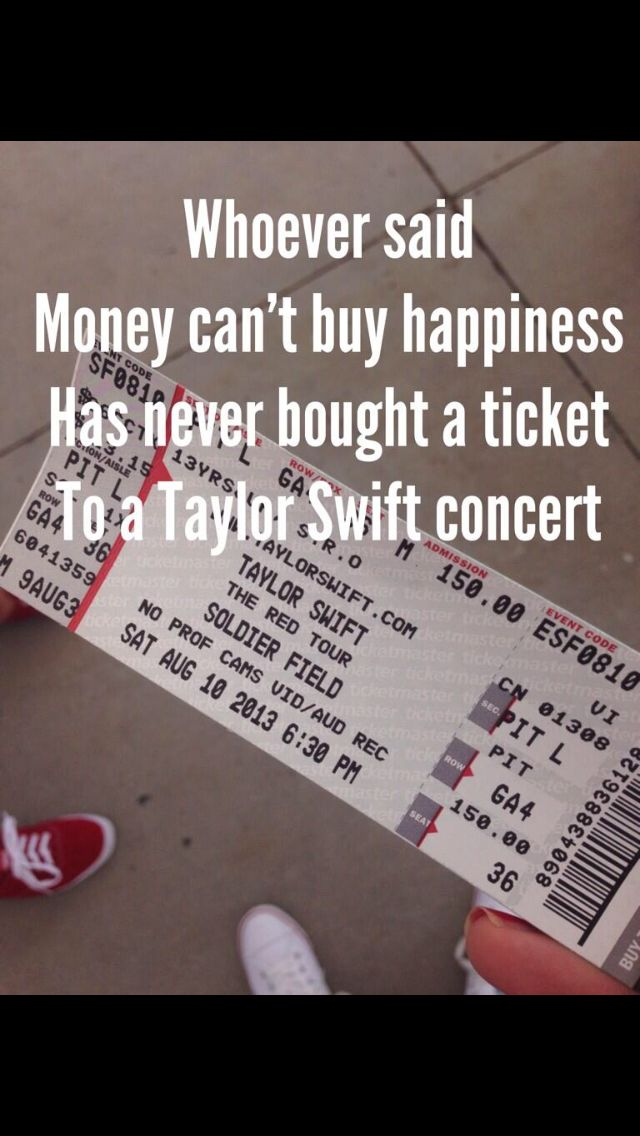 That's the truest thing I've ever heard. A taylor swift concert ticket is the best thing money can buy!