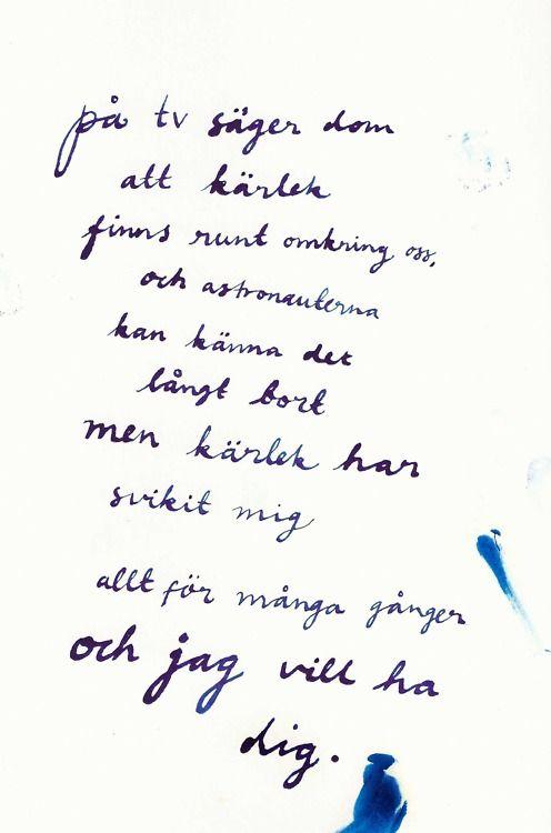 """""""på tv säger dom att kärlek finns runt omkring oss, och astronauterna kan känna det långt bort men kärlek har svikit mig allt för många gånger och jag vill ha dig."""" Håkan Hellström ― Jag vill ha allting"""