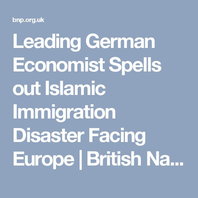 Leading German Economist Spells out Islamic Immigration Disaster Facing Europe   British National Party
