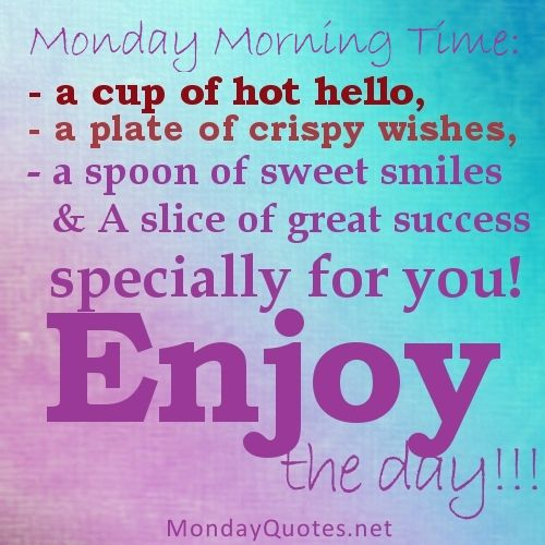 Monday Morning Time: - a cup of hot hello, - a plate of crispy wishes, - a spoon of sweet smiles & A slice of great success specially for you! Description from pinterest.com. I searched for this on bing.com/images