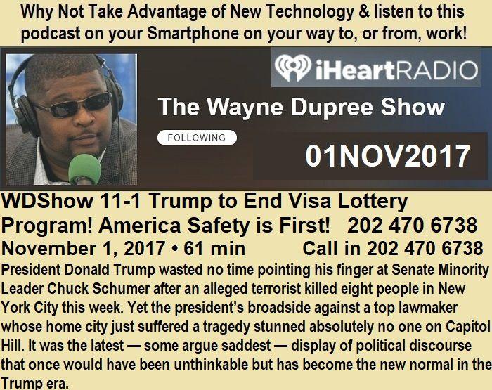 @WayneDupreeShow 1NOV2017 https://www.iheart.com/podcast/53-The-Wayne-Dupree-Show-27463870/episode/live-wdshow-11-1-trump-to-end-28610278/ #GG #Boomers #GenX #Millennials #Teen #College #HighSchool #HomeSchool #Military #PJNET Wayne Dupree Show Radio Podcast Diversity Visa Lottery Program America Safety Vet President Donald Trump Chuck Schumer NYC Terrorism