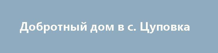 Добротный дом в с. Цуповка http://brandar.net/ru/a/ad/dobrotnyi-dom-v-s-tsupovka/  Продам добротный дом в с. Цуповка, Дергачевского р-на. Дом площадью 42 кв.м., высокие потолки 2,7 м, в доме 3 комнаты, кухня, удобства, гор./хол. вода, установлены МПО, сделан новый косметический ремонт. Отопление газовое. Большой участок 41 сотка, приватизирован. Есть все необходимые хозпостройки, летняя кухня, гараж, погреб, сарай. До транспорта 25 минут. Живописное, тихое место.