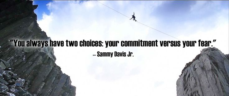 """""""You always have two choices: your commitment versus your fear."""" -- Sammy Davis Jr."""
