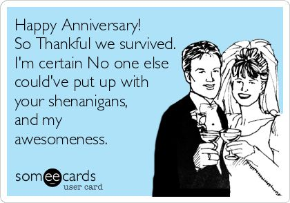 Happy Anniversary! So Thankful we survived. Im certain No one else couldve put up with your shenanigans, and my awesomeness.