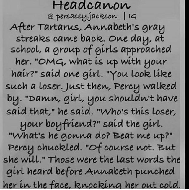 I especially like this headcanon because instead of Percy protecting Annabeth, she protects herself. There are so many headcanons about Percy beating up people who bully Annabeth and Annabeth crying about what the bullies said to her. That is not accurate to the characters. Annabeth doesn't need someone to protect her, she protects herself