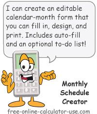 Monthly Schedule Creator:  This free online calendar calculator will create an editable month-schedule template within which you can enter notes (events, activities, appointments, birthdays, etc.) for each day of the selected month. Also includes a cool auto fill-in feature for entering reoccurring events and activities, an optional to-do list, and various calendar page design preferences. Includes custom design setting and a printable calendar page.