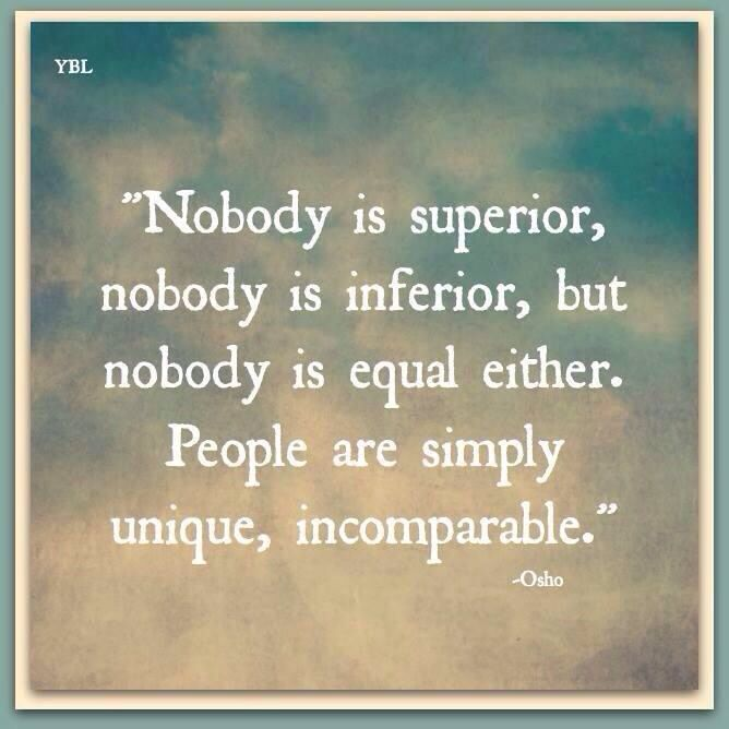 Osho. Nobody is superior, nobody is inferior, but nobody is equal either. People are simply unique, incomparable.