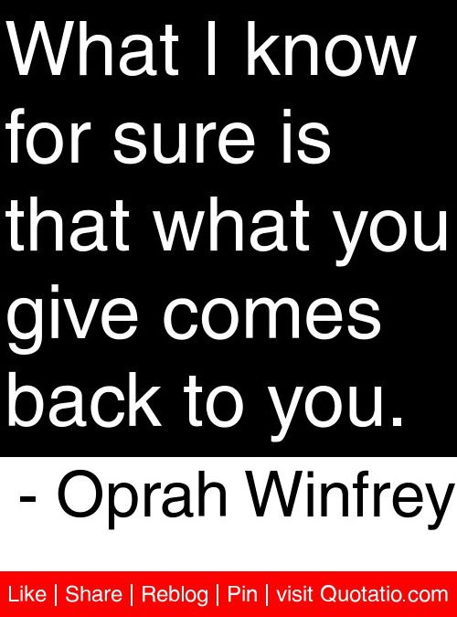 What I know for sure is that what you give comes back to you. - Oprah Winfrey #quotes #quotations