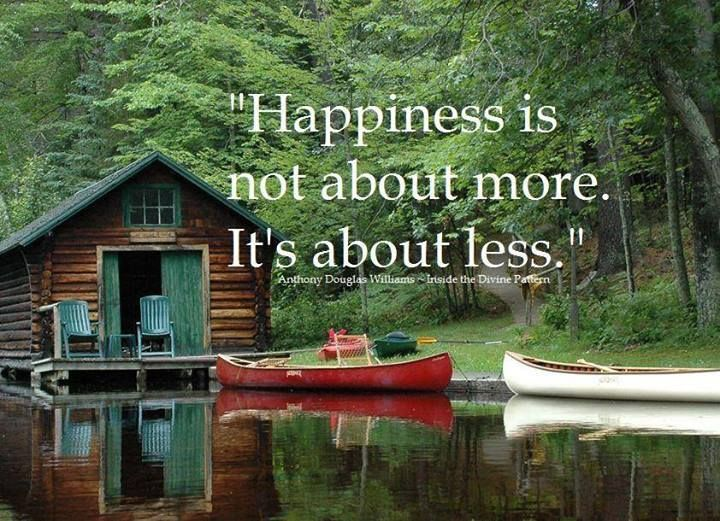 Happiness is not about more. It's about less.