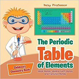 The Periodic Table of Elements - Alkali Metals, Alkaline Earth Metals and Transition Metals | Children's Chemistry Book: Baby Professor: 9781541905368: Amazon.com: Books
