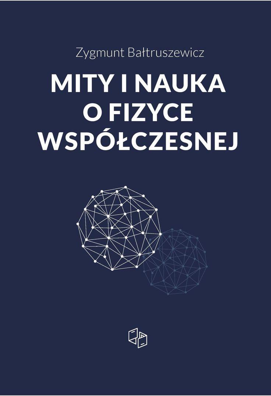 """Zygmunt Bałtruszewicz """"Mity i nauka o fizyce współczesnej"""""""
