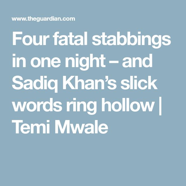Four fatal stabbings in one night – and Sadiq Khan's slick words ring hollow | Temi Mwale
