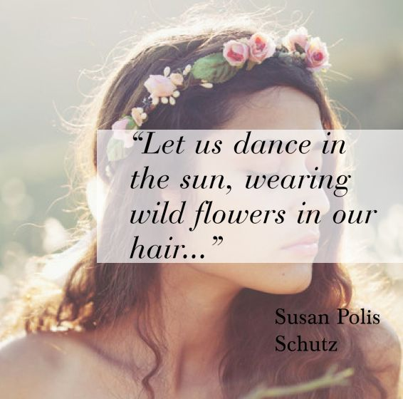 Let us dance in the sun, wearing wild flowers in our hair... Susan Polis Schutz