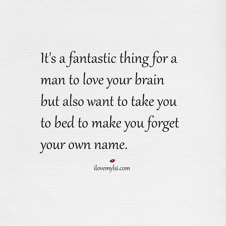 It's a fantastic thing for a man to love your brain but also want to take you to bed to make you forget your own name.